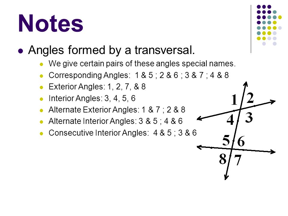 Notes Angles formed by a transversal. We give certain pairs of these angles special names. Corresponding Angles: 1 & 5 ; 2 & 6 ; 3 & 7 ; 4 & 8 Exterio