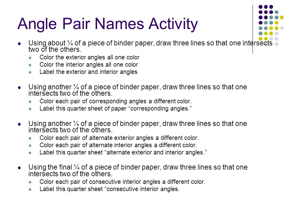 Angle Pair Names Activity Using about ¼ of a piece of binder paper, draw three lines so that one intersects two of the others. Color the exterior angl