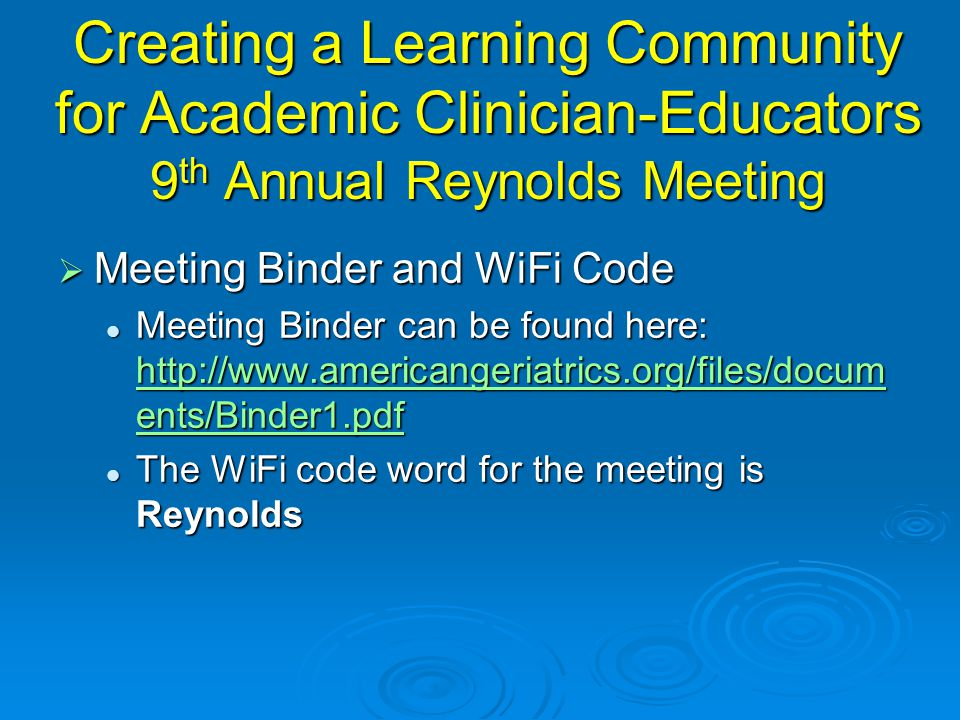 Creating a Learning Community for Academic Clinician-Educators 9 th Annual Reynolds Meeting  Meeting Binder and WiFi Code Meeting Binder can be found here: http://www.americangeriatrics.org/files/docum ents/Binder1.pdf Meeting Binder can be found here: http://www.americangeriatrics.org/files/docum ents/Binder1.pdf http://www.americangeriatrics.org/files/docum ents/Binder1.pdf http://www.americangeriatrics.org/files/docum ents/Binder1.pdf The WiFi code word for the meeting is Reynolds The WiFi code word for the meeting is Reynolds