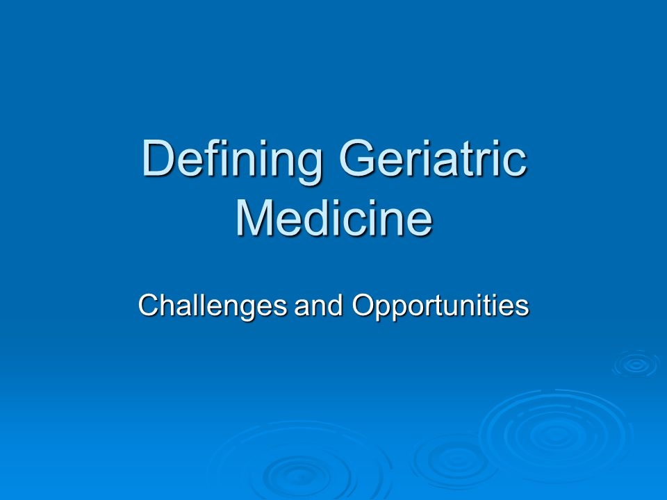 Defining Geriatric Medicine Challenges and Opportunities
