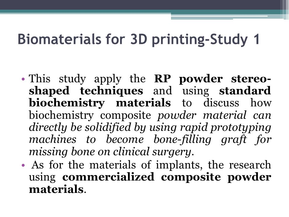 Biomaterials for 3D printing-Study 1 This study apply the RP powder stereo- shaped techniques and using standard biochemistry materials to discuss how biochemistry composite powder material can directly be solidified by using rapid prototyping machines to become bone-filling graft for missing bone on clinical surgery.