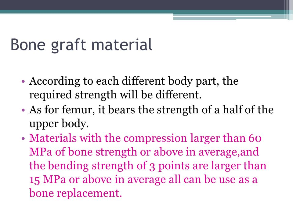 Bone graft material According to each different body part, the required strength will be different.