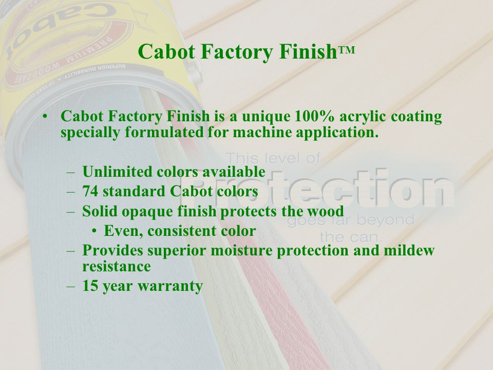 Cabot Factory Finish TM Cabot Factory Finish is a unique 100% acrylic coating specially formulated for machine application.