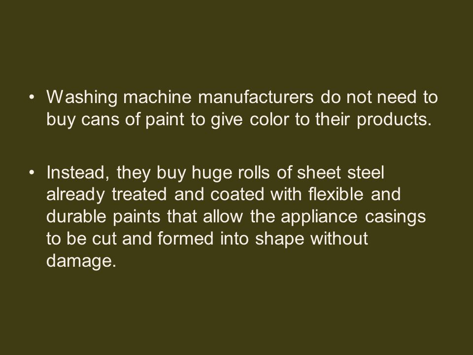 Washing machine manufacturers do not need to buy cans of paint to give color to their products. Instead, they buy huge rolls of sheet steel already tr