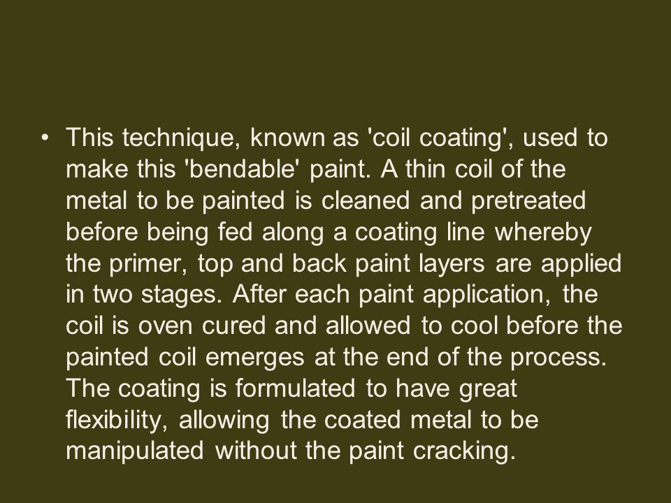 This technique, known as 'coil coating', used to make this 'bendable' paint. A thin coil of the metal to be painted is cleaned and pretreated before b