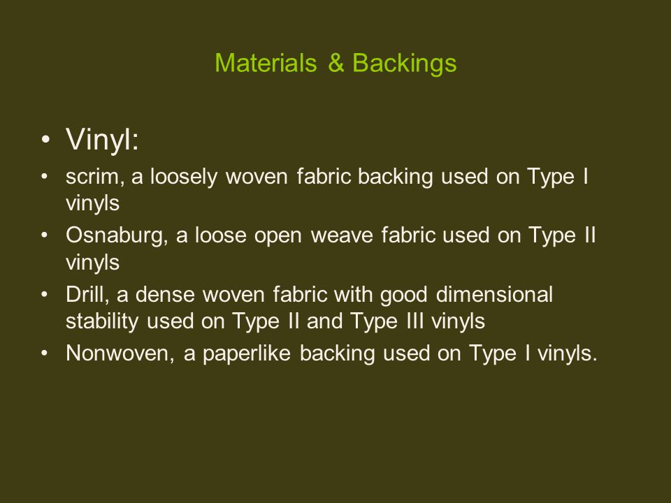 Materials & Backings Vinyl: scrim, a loosely woven fabric backing used on Type I vinyls Osnaburg, a loose open weave fabric used on Type II vinyls Dri