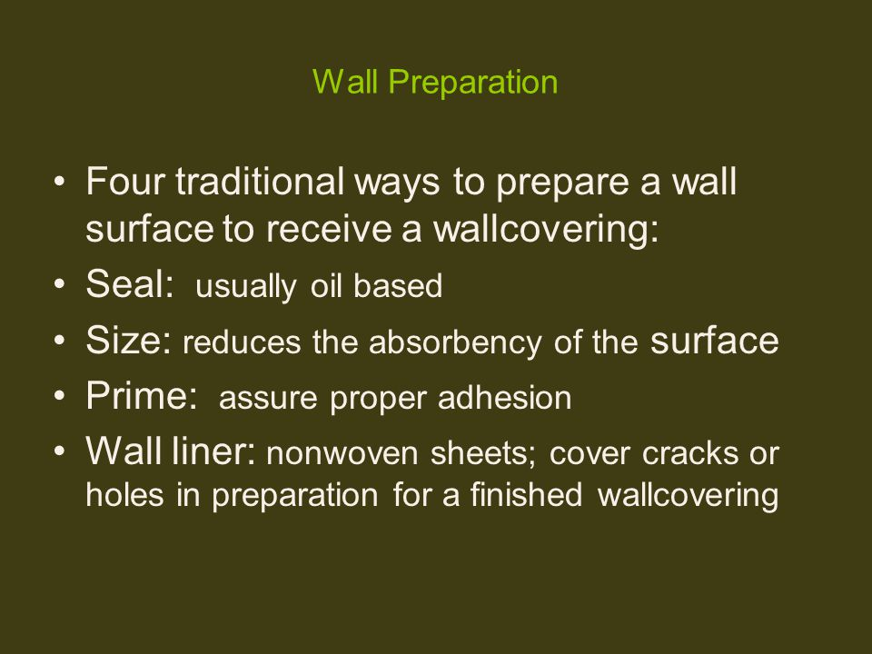 Wall Preparation Four traditional ways to prepare a wall surface to receive a wallcovering: Seal: usually oil based Size: reduces the absorbency of th