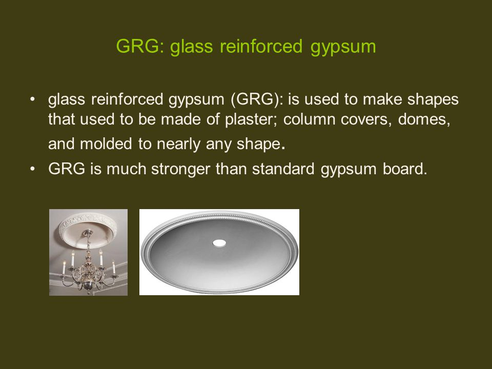 GRG: glass reinforced gypsum glass reinforced gypsum (GRG): is used to make shapes that used to be made of plaster; column covers, domes, and molded t
