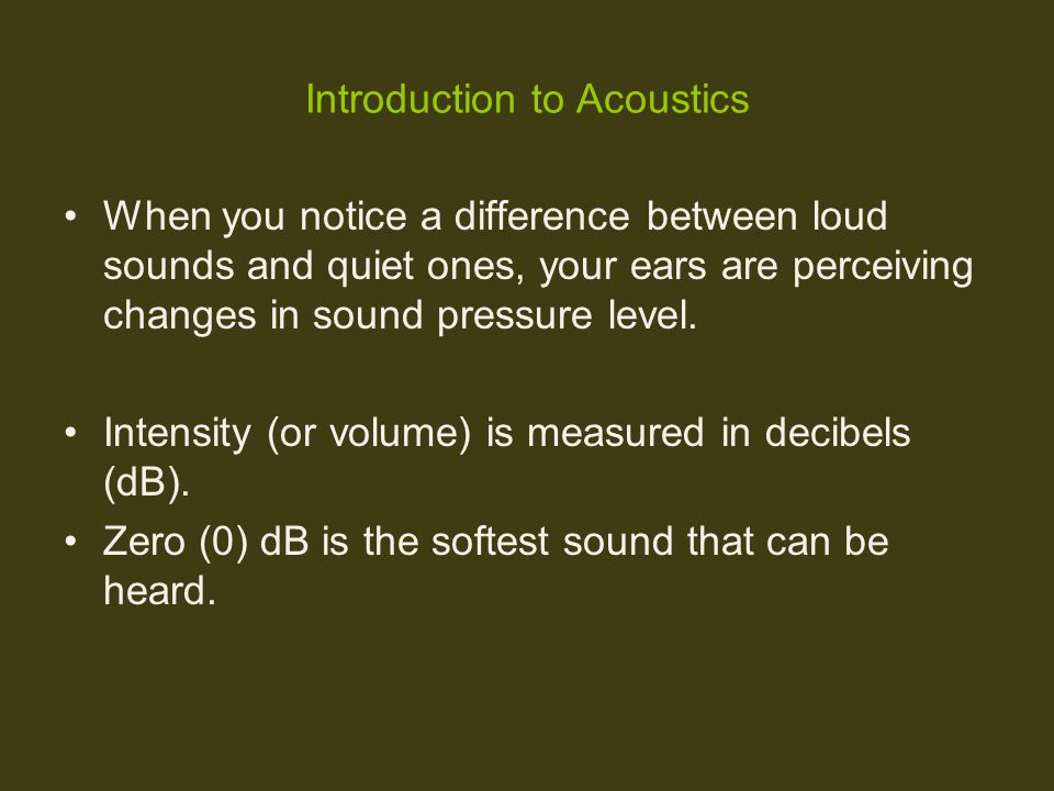 Introduction to Acoustics When you notice a difference between loud sounds and quiet ones, your ears are perceiving changes in sound pressure level. I