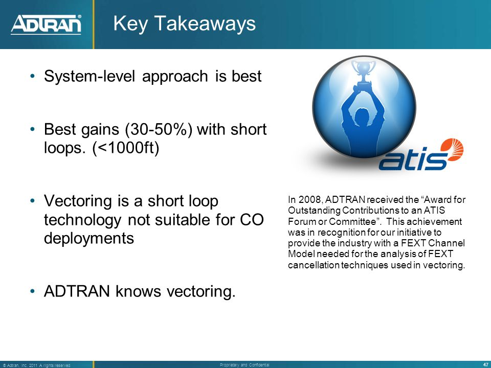 47 ® Adtran, Inc. 2011 A rights reserved Proprietary and Confidential Key Takeaways System-level approach is best Best gains (30-50%) with short loops