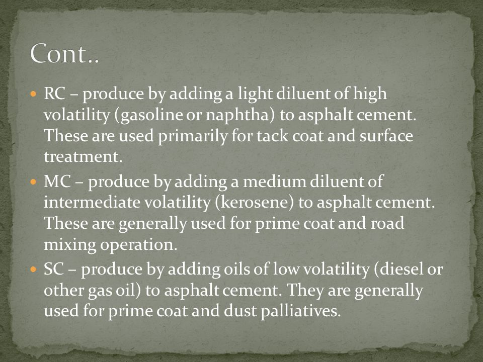 RC – produce by adding a light diluent of high volatility (gasoline or naphtha) to asphalt cement. These are used primarily for tack coat and surface