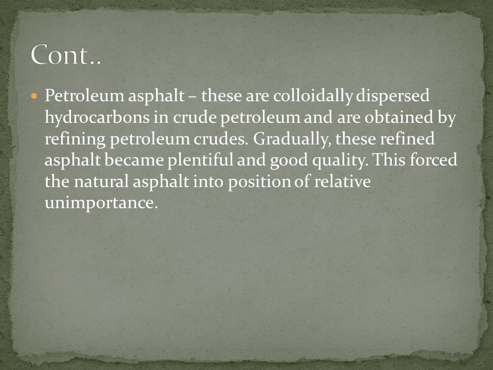 Petroleum asphalt – these are colloidally dispersed hydrocarbons in crude petroleum and are obtained by refining petroleum crudes. Gradually, these re