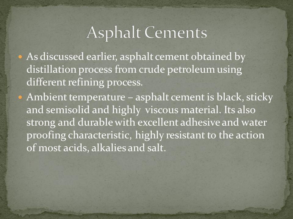 As discussed earlier, asphalt cement obtained by distillation process from crude petroleum using different refining process. Ambient temperature – asp