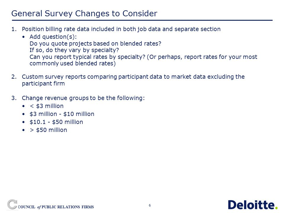 6 COUNCIL of PUBLIC RELATIONS FIRMS General Survey Changes to Consider 1.Position billing rate data included in both job data and separate section Add question(s): Do you quote projects based on blended rates.