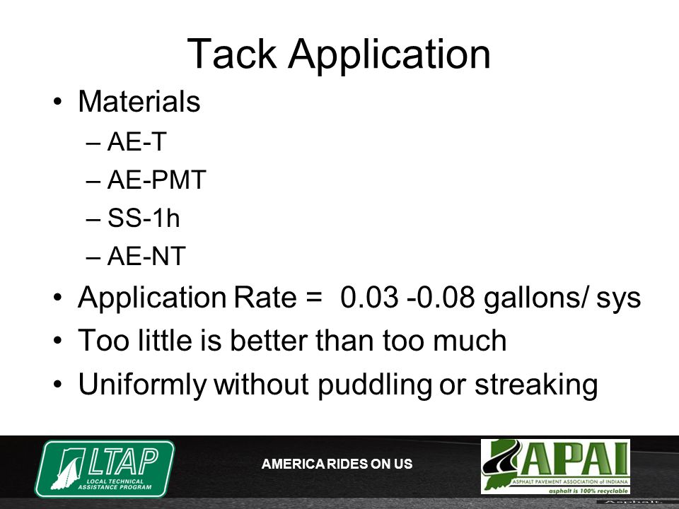AMERICA RIDES ON US Tack Application Materials –AE-T –AE-PMT –SS-1h –AE-NT Application Rate = 0.03 -0.08 gallons/ sys Too little is better than too much Uniformly without puddling or streaking