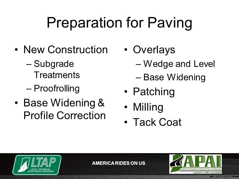 AMERICA RIDES ON US Preparation for Paving New Construction –Subgrade Treatments –Proofrolling Base Widening & Profile Correction Overlays –Wedge and Level –Base Widening Patching Milling Tack Coat