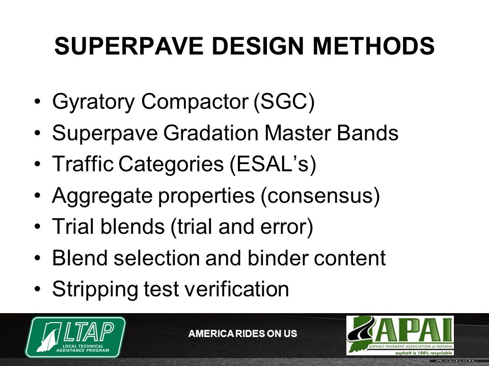 AMERICA RIDES ON US SUPERPAVE DESIGN METHODS Gyratory Compactor (SGC) Superpave Gradation Master Bands Traffic Categories (ESAL's) Aggregate properties (consensus) Trial blends (trial and error) Blend selection and binder content Stripping test verification