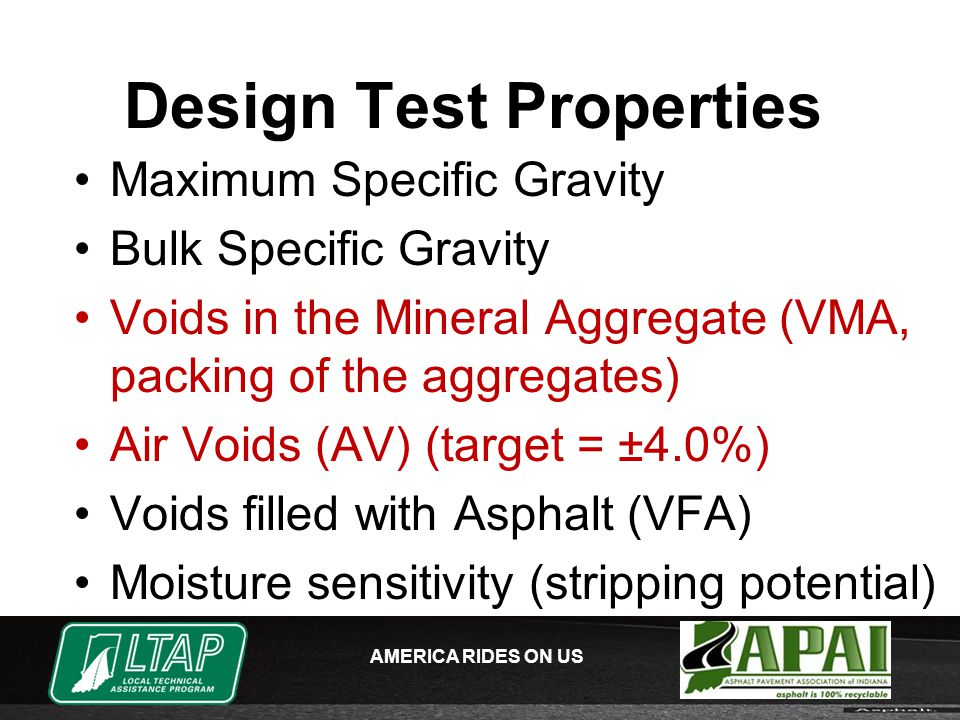 AMERICA RIDES ON US Design Test Properties Maximum Specific Gravity Bulk Specific Gravity Voids in the Mineral Aggregate (VMA, packing of the aggregates) Air Voids (AV) (target = ±4.0%) Voids filled with Asphalt (VFA) Moisture sensitivity (stripping potential)
