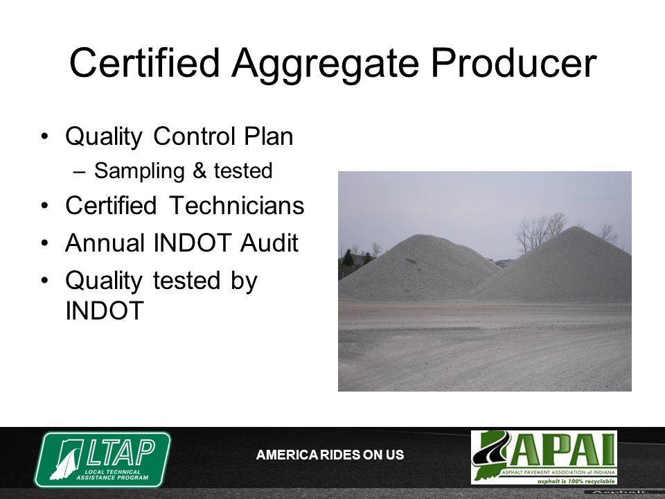 AMERICA RIDES ON US Certified Aggregate Producer Quality Control Plan –Sampling & tested Certified Technicians Annual INDOT Audit Quality tested by INDOT