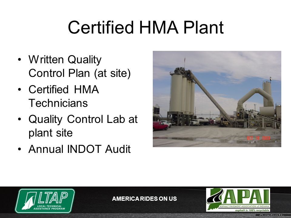 AMERICA RIDES ON US Certified HMA Plant Written Quality Control Plan (at site) Certified HMA Technicians Quality Control Lab at plant site Annual INDOT Audit