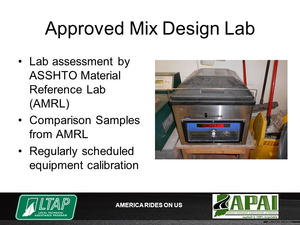 AMERICA RIDES ON US Approved Mix Design Lab Lab assessment by ASSHTO Material Reference Lab (AMRL) Comparison Samples from AMRL Regularly scheduled equipment calibration