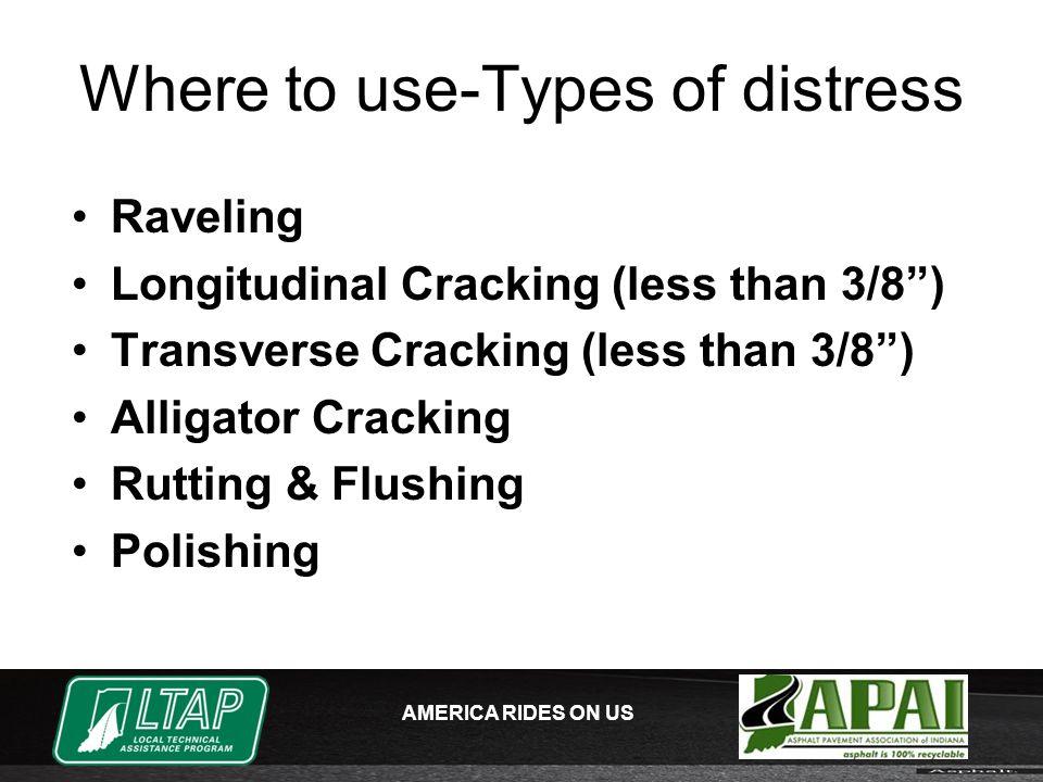 AMERICA RIDES ON US Where to use-Types of distress Raveling Longitudinal Cracking (less than 3/8 ) Transverse Cracking (less than 3/8 ) Alligator Cracking Rutting & Flushing Polishing
