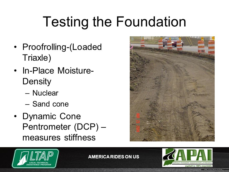 AMERICA RIDES ON US Testing the Foundation Proofrolling-(Loaded Triaxle) In-Place Moisture- Density –Nuclear –Sand cone Dynamic Cone Pentrometer (DCP) – measures stiffness