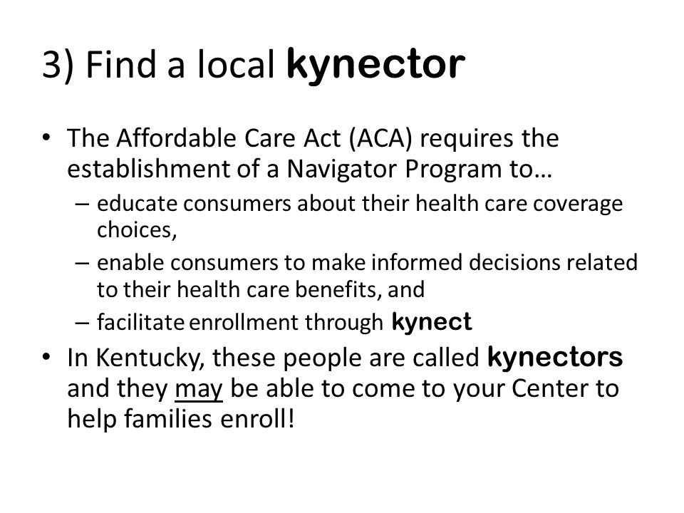 3) Find a local kynector The Affordable Care Act (ACA) requires the establishment of a Navigator Program to… – educate consumers about their health care coverage choices, – enable consumers to make informed decisions related to their health care benefits, and – facilitate enrollment through kynect In Kentucky, these people are called kynectors and they may be able to come to your Center to help families enroll!