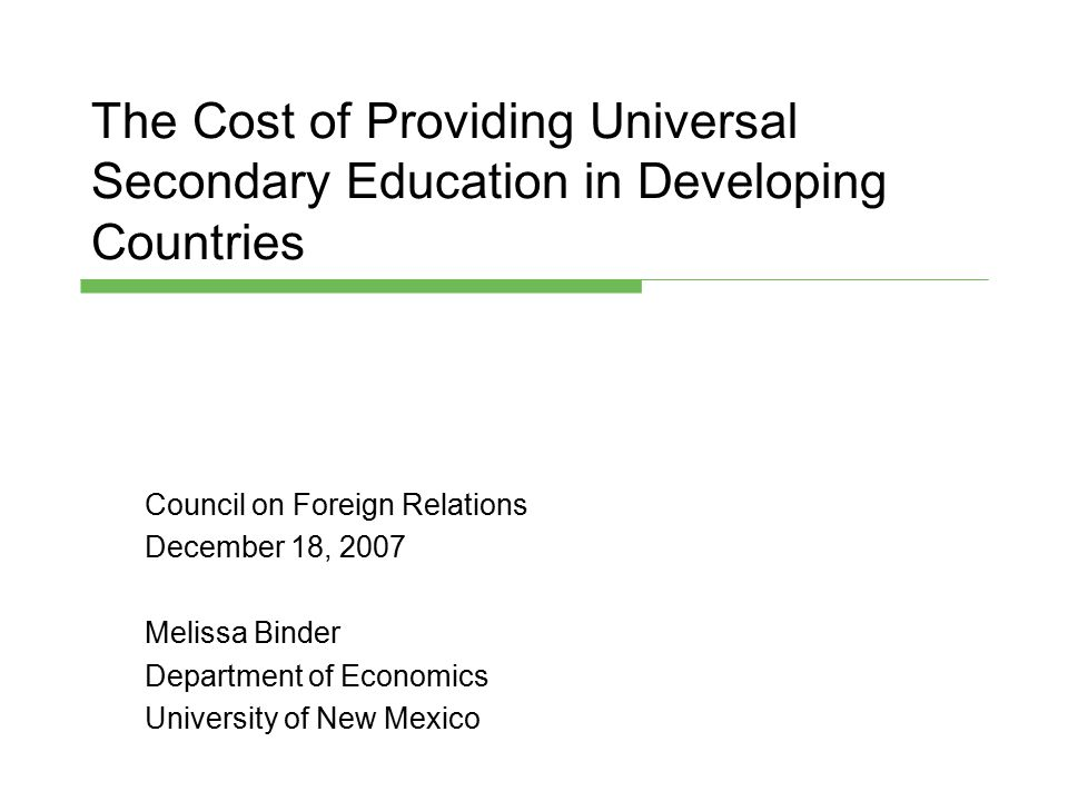The Cost of Providing Universal Secondary Education in Developing Countries Council on Foreign Relations December 18, 2007 Melissa Binder Department o