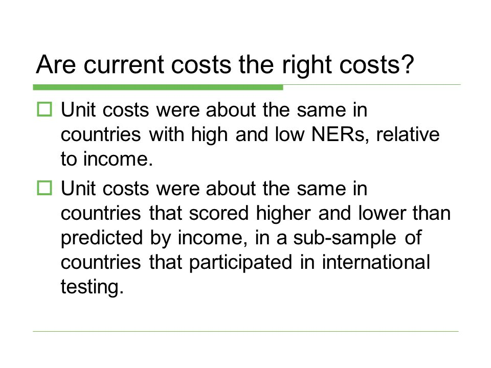 Are current costs the right costs?  Unit costs were about the same in countries with high and low NERs, relative to income.  Unit costs were about t