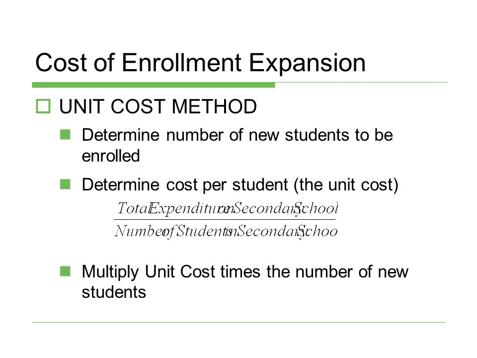 Cost of Enrollment Expansion  UNIT COST METHOD Determine number of new students to be enrolled Determine cost per student (the unit cost) Multiply Un