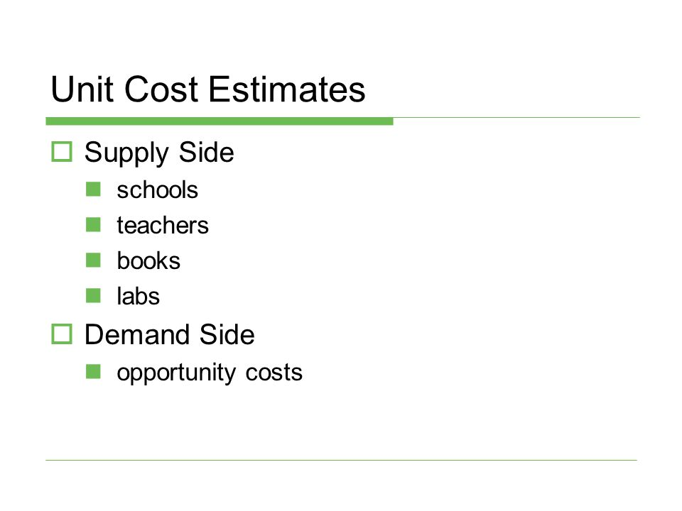 Unit Cost Estimates  Supply Side schools teachers books labs  Demand Side opportunity costs