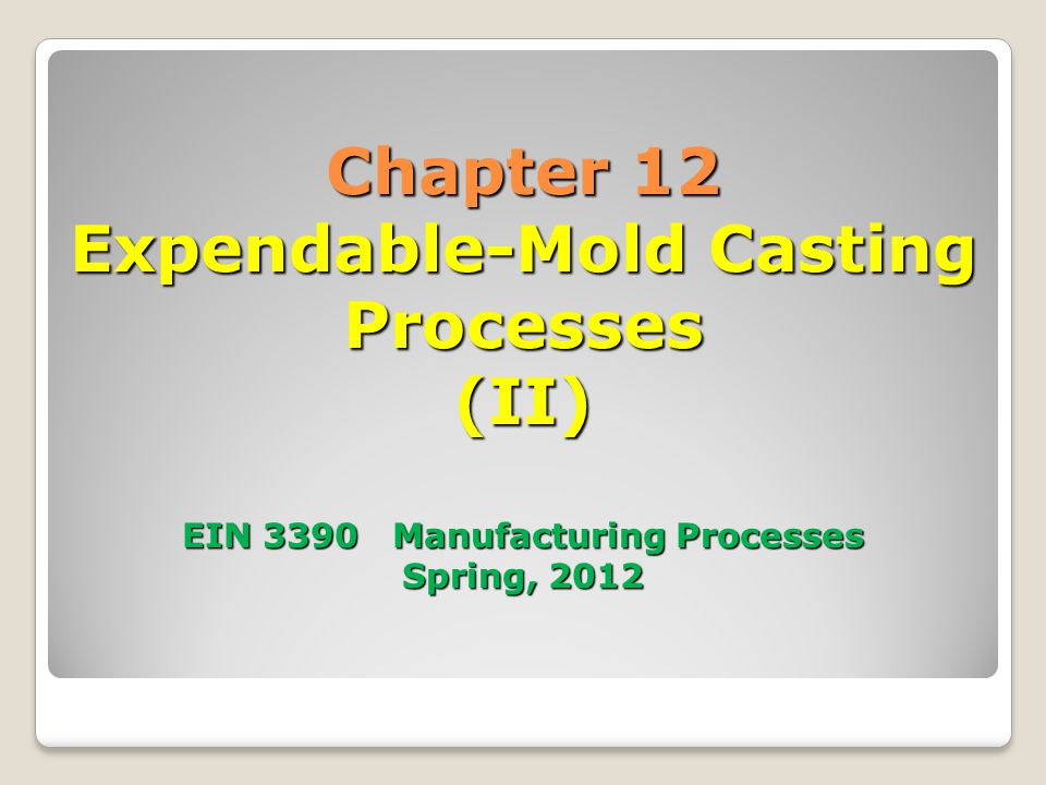 12.5 Expendable-Mold Processes Using Single-Use Patterns Investment casting ◦One of the oldest casting methods ◦Products such as rocket components, and jet engine turbine blades ◦Complex shapes ◦Most materials can be casted Figure 12-30 Typical parts produced by investment casting.