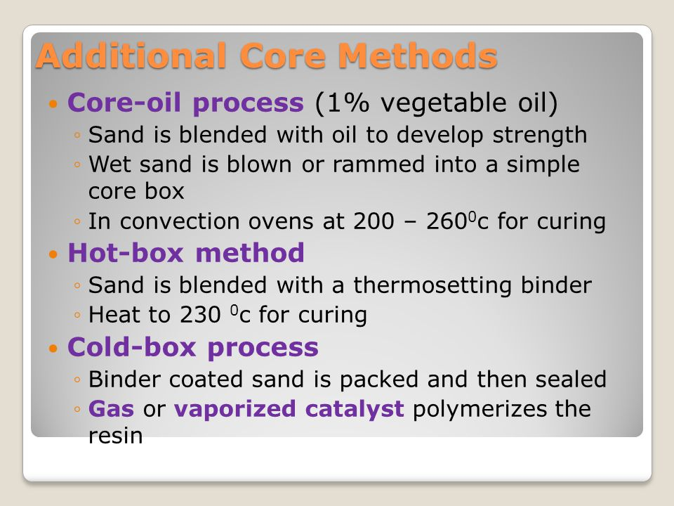 Additional Core Methods Core-oil process (1% vegetable oil) ◦Sand is blended with oil to develop strength ◦Wet sand is blown or rammed into a simple c