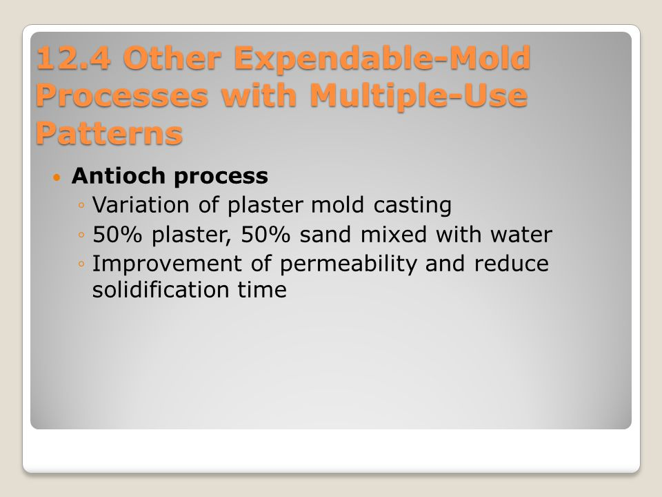 12.4 Other Expendable-Mold Processes with Multiple-Use Patterns Antioch process ◦Variation of plaster mold casting ◦50% plaster, 50% sand mixed with w