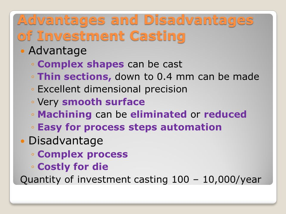 Advantages and Disadvantages of Investment Casting Advantage ◦Complex shapes can be cast ◦Thin sections, down to 0.4 mm can be made ◦Excellent dimensi