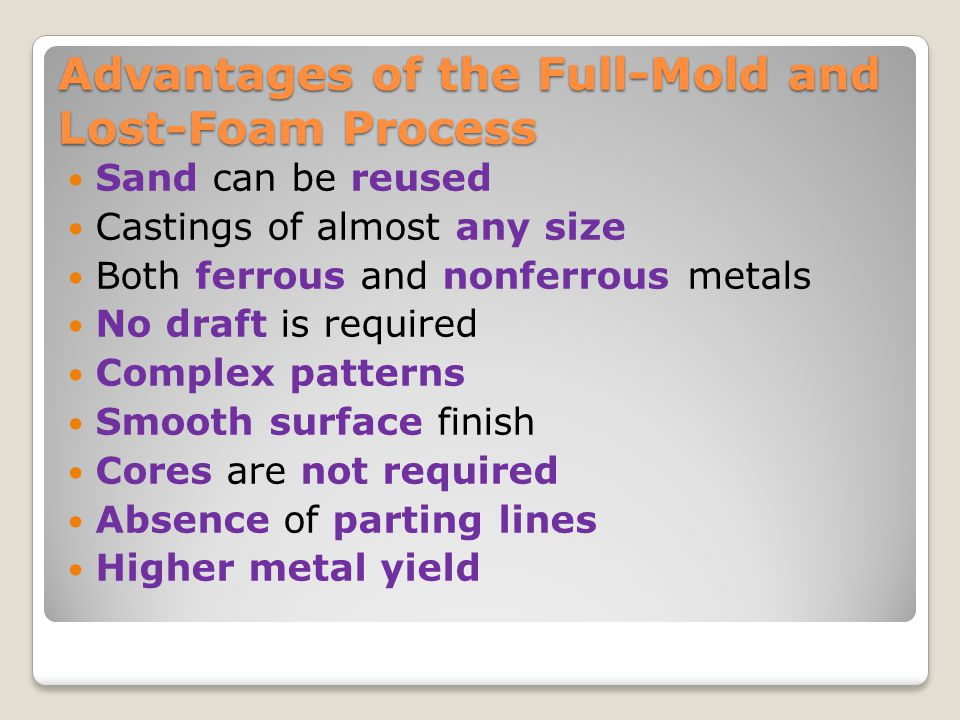Advantages of the Full-Mold and Lost-Foam Process Sand can be reused Castings of almost any size Both ferrous and nonferrous metals No draft is requir