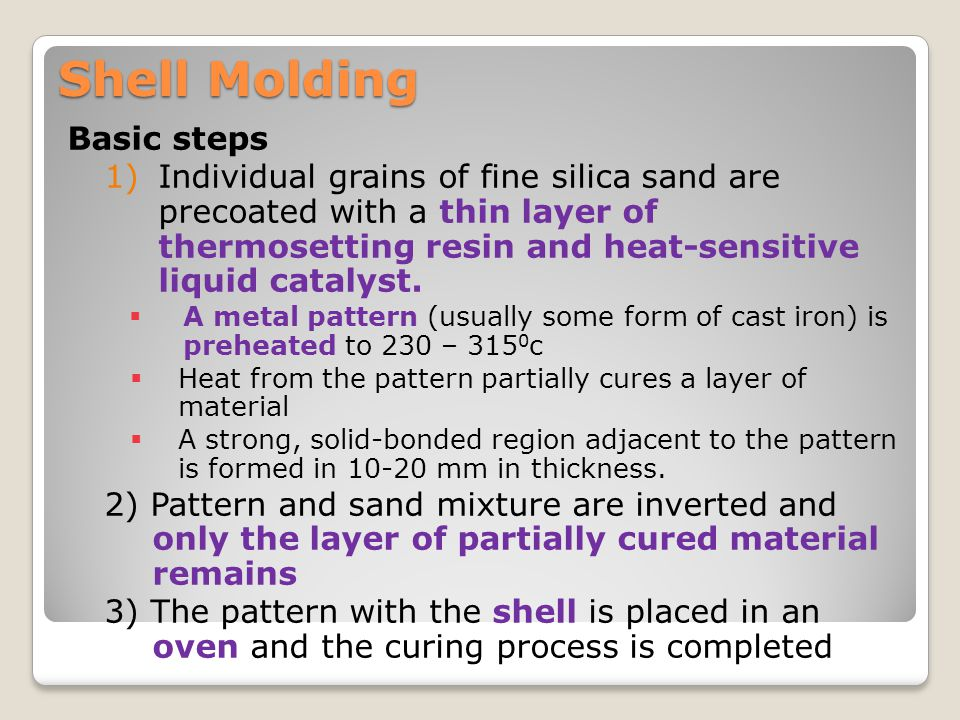 Shell Molding Basic steps 1)Individual grains of fine silica sand are precoated with a thin layer of thermosetting resin and heat-sensitive liquid cat