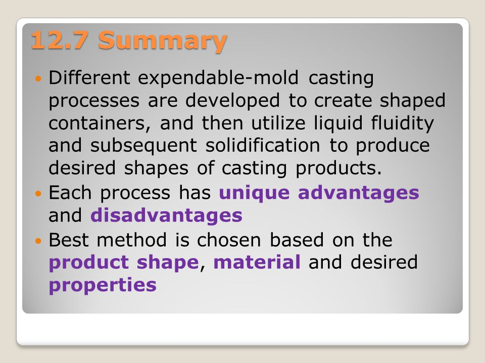 12.7 Summary Different expendable-mold casting processes are developed to create shaped containers, and then utilize liquid fluidity and subsequent so