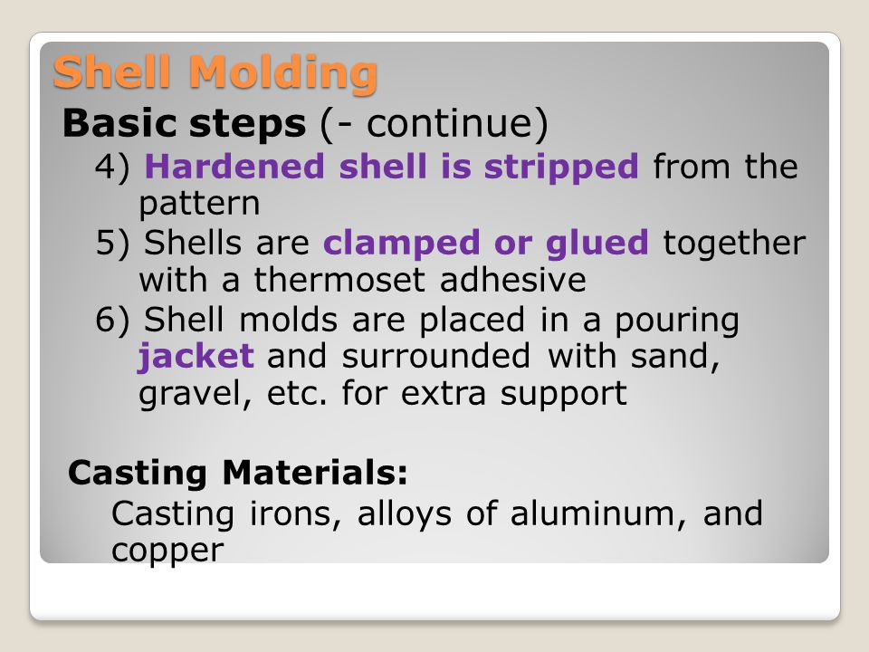 Shell Molding Advantages: ◦Excellent dimensional accuracy with tolerance of 0.08 – 0.13 mm ◦Very smooth surfaces ◦Excellent Collapsibility and permeability ◦Less cost of cleaning, and machining ◦Less amount of required mold material ◦High productivity, low labor costs.