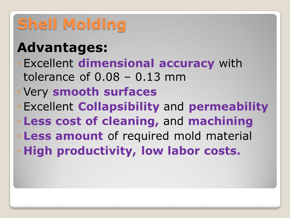 Shell Molding Disadvantages: ◦Cost of a metal pattern is often high ◦Design must include the gate and the runner ◦Expensive binder ◦Limited Part size