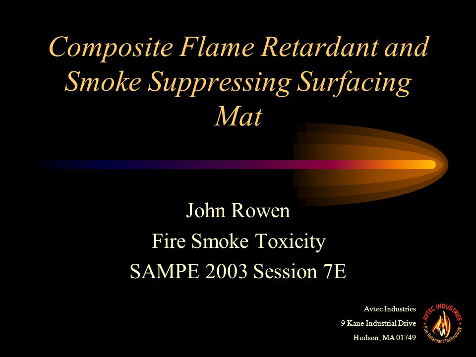 Composite Flame Retardant and Smoke Suppressing Surfacing Mat John Rowen Fire Smoke Toxicity SAMPE 2003 Session 7E Avtec Industries 9 Kane Industrial Drive Hudson, MA 01749