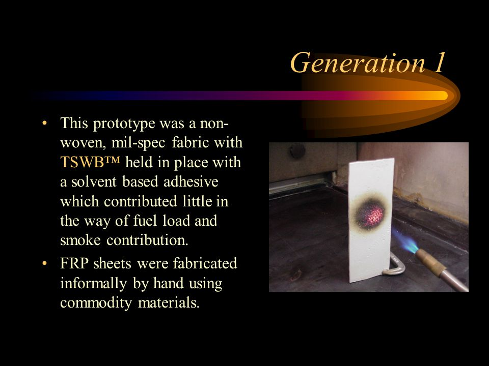 Generation 1 This prototype was a non- woven, mil-spec fabric with TSWB™ held in place with a solvent based adhesive which contributed little in the way of fuel load and smoke contribution.
