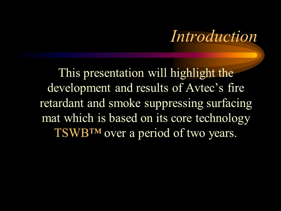Introduction This presentation will highlight the development and results of Avtec's fire retardant and smoke suppressing surfacing mat which is based on its core technology TSWB™ over a period of two years.