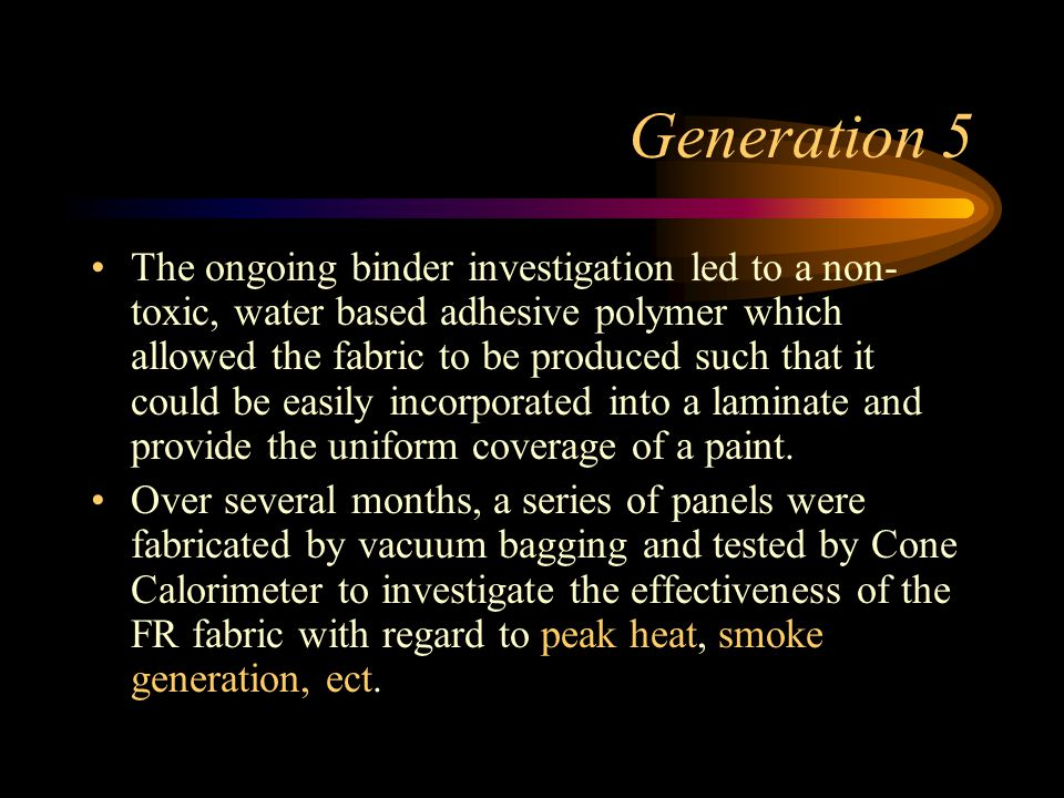 Generation 5 The ongoing binder investigation led to a non- toxic, water based adhesive polymer which allowed the fabric to be produced such that it could be easily incorporated into a laminate and provide the uniform coverage of a paint.