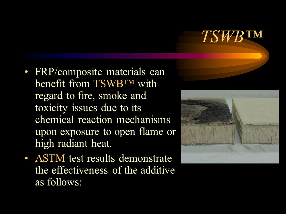 TSWB™ FRP/composite materials can benefit from TSWB™ with regard to fire, smoke and toxicity issues due to its chemical reaction mechanisms upon exposure to open flame or high radiant heat.