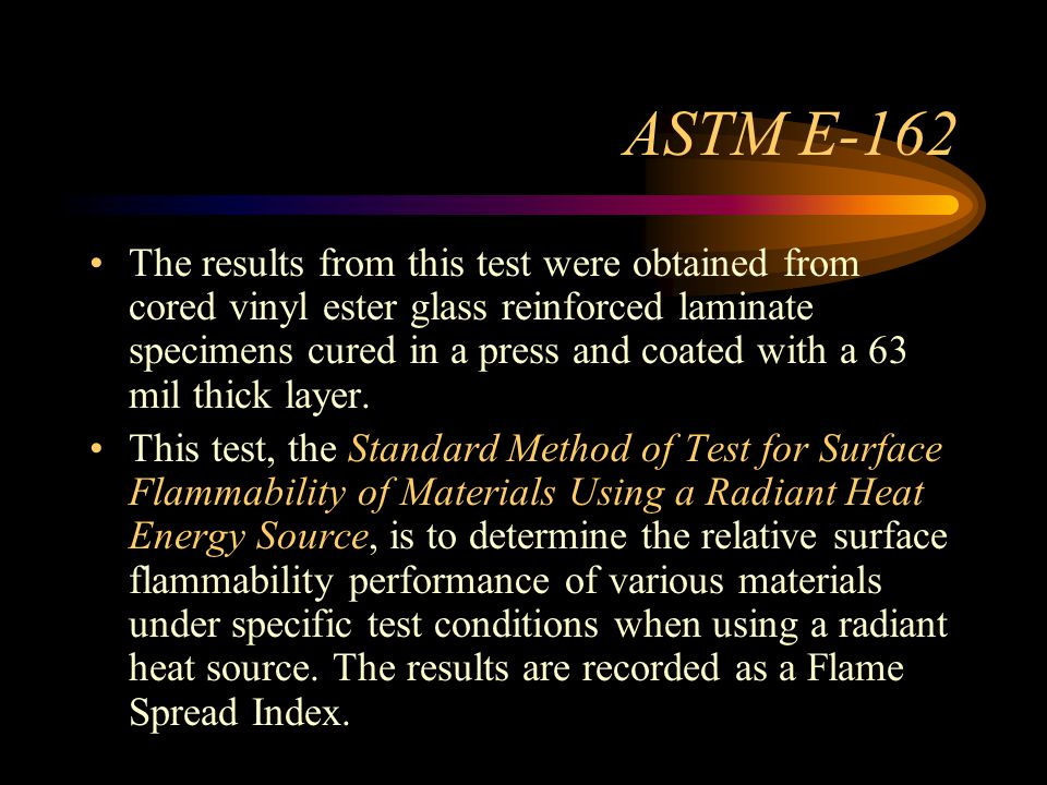 ASTM E-162 The results from this test were obtained from cored vinyl ester glass reinforced laminate specimens cured in a press and coated with a 63 mil thick layer.