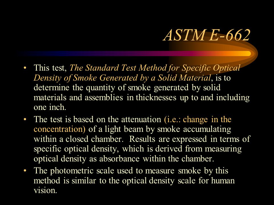 ASTM E-662 This test, The Standard Test Method for Specific Optical Density of Smoke Generated by a Solid Material, is to determine the quantity of smoke generated by solid materials and assemblies in thicknesses up to and including one inch.