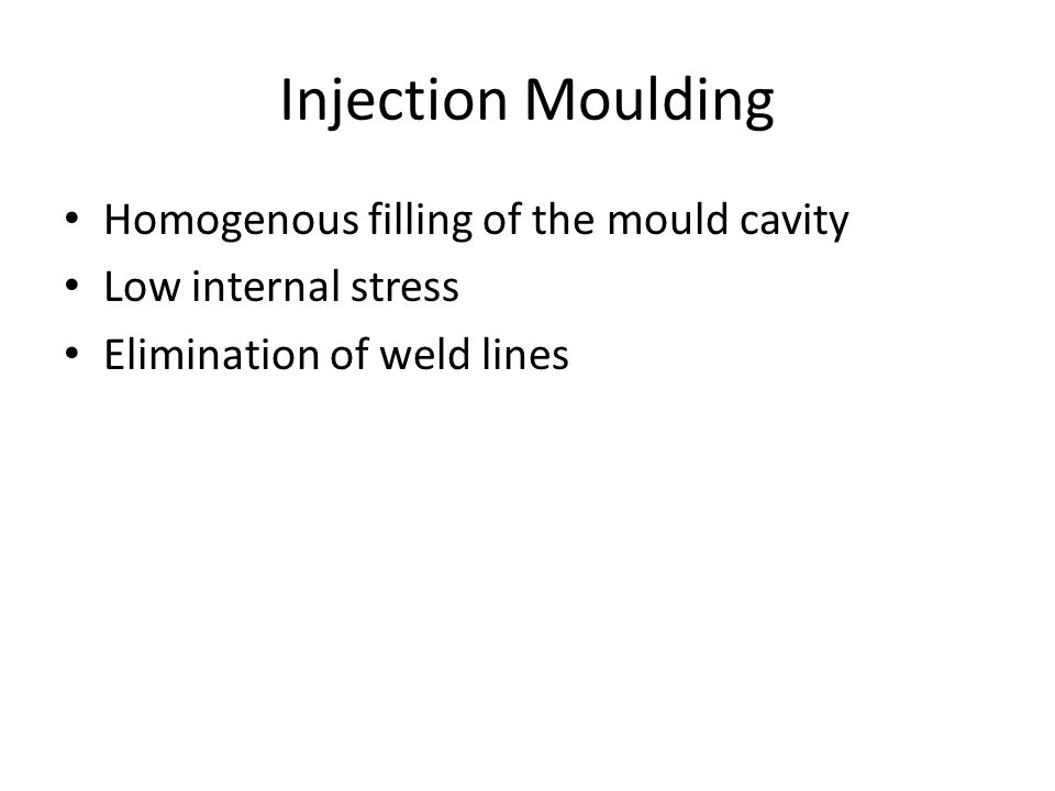 Injection Moulding Homogenous filling of the mould cavity Low internal stress Elimination of weld lines
