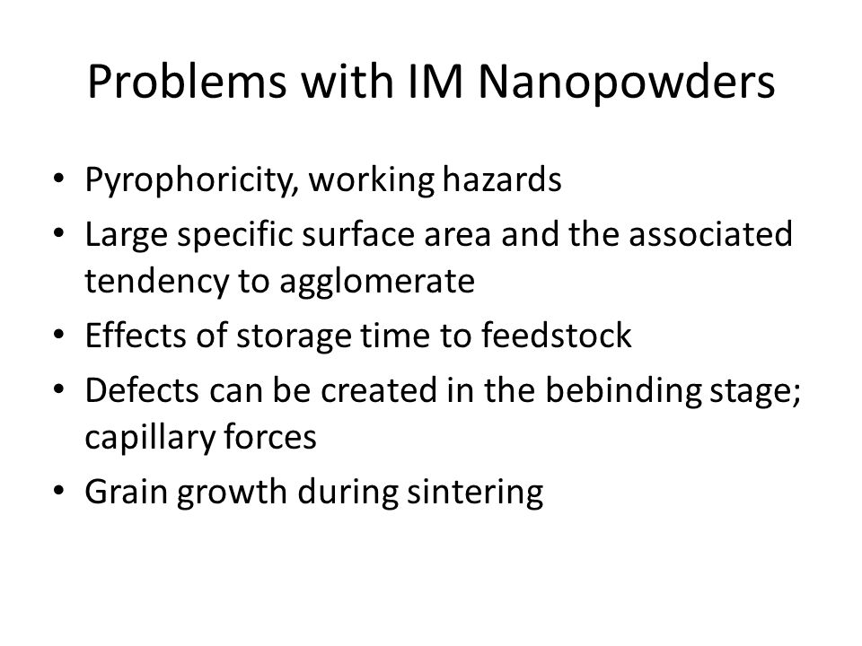 Problems with IM Nanopowders Pyrophoricity, working hazards Large specific surface area and the associated tendency to agglomerate Effects of storage time to feedstock Defects can be created in the bebinding stage; capillary forces Grain growth during sintering
